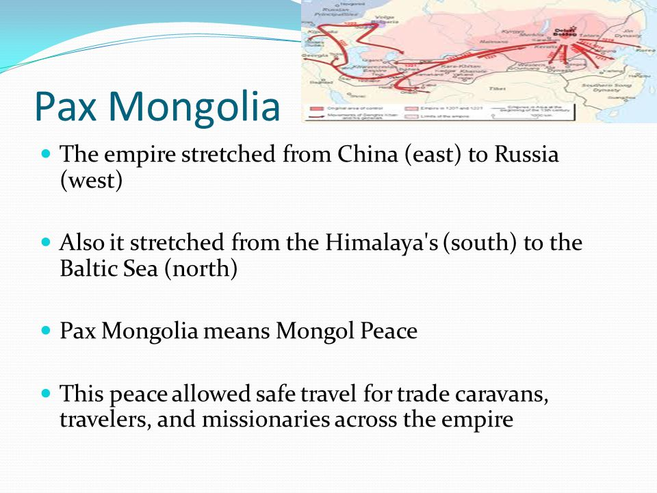 Pax Mongolia The empire stretched from China (east) to Russia (west) Also it stretched from the Himalaya s (south) to the Baltic Sea (north) Pax Mongolia means Mongol Peace This peace allowed safe travel for trade caravans, travelers, and missionaries across the empire
