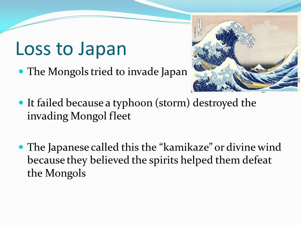 Loss to Japan The Mongols tried to invade Japan It failed because a typhoon (storm) destroyed the invading Mongol fleet The Japanese called this the kamikaze or divine wind because they believed the spirits helped them defeat the Mongols