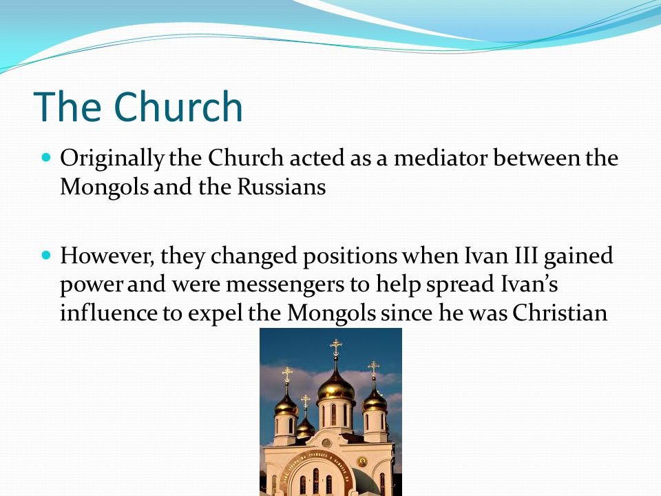 The Church Originally the Church acted as a mediator between the Mongols and the Russians However, they changed positions when Ivan III gained power and were messengers to help spread Ivan's influence to expel the Mongols since he was Christian