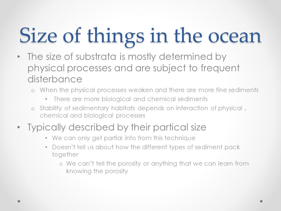 Size of things in the ocean The size of substrata is mostly determined by physical processes and are subject to frequent disterbance o When the physical processes weaken and there are more fine sediments There are more biological and chemical sediments o Stability of sedimentary habitats depends on interaction of physical, chemical and biological processes Typically described by their partical size We can only get partial info from this technique Doesn't tell us about how the different types of sediment pack together o We can't tell the porosity or anything that we can learn from knowing the porosity