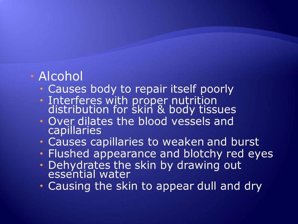  Alcohol  Causes body to repair itself poorly  Interferes with proper nutrition distribution for skin & body tissues  Over dilates the blood vesse