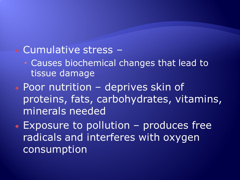  Cumulative stress –  Causes biochemical changes that lead to tissue damage  Poor nutrition – deprives skin of proteins, fats, carbohydrates, vitam