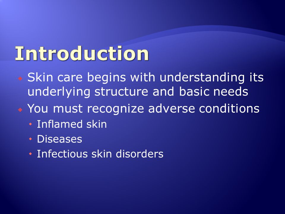  Skin care begins with understanding its underlying structure and basic needs  You must recognize adverse conditions  Inflamed skin  Diseases  In