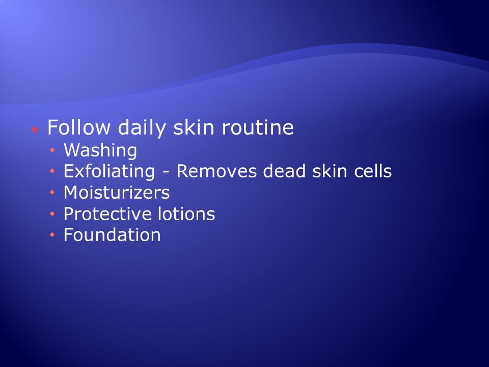  Follow daily skin routine  Washing  Exfoliating - Removes dead skin cells  Moisturizers  Protective lotions  Foundation