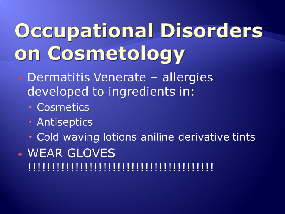 Dermatitis Venerate – allergies developed to ingredients in:  Cosmetics  Antiseptics  Cold waving lotions aniline derivative tints  WEAR GLOVES