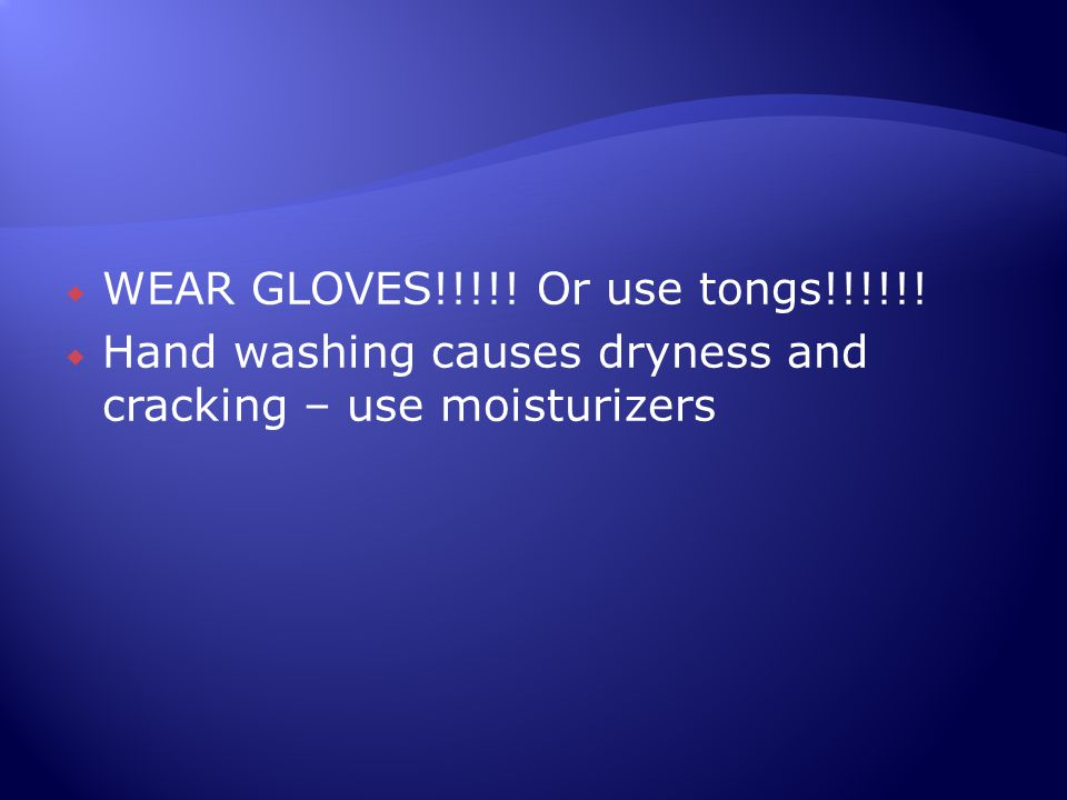  WEAR GLOVES!!!!! Or use tongs!!!!!!  Hand washing causes dryness and cracking – use moisturizers