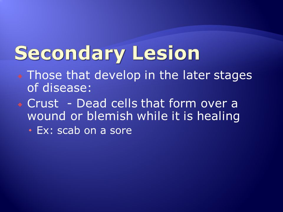  Those that develop in the later stages of disease:  Crust - Dead cells that form over a wound or blemish while it is healing  Ex: scab on a sore