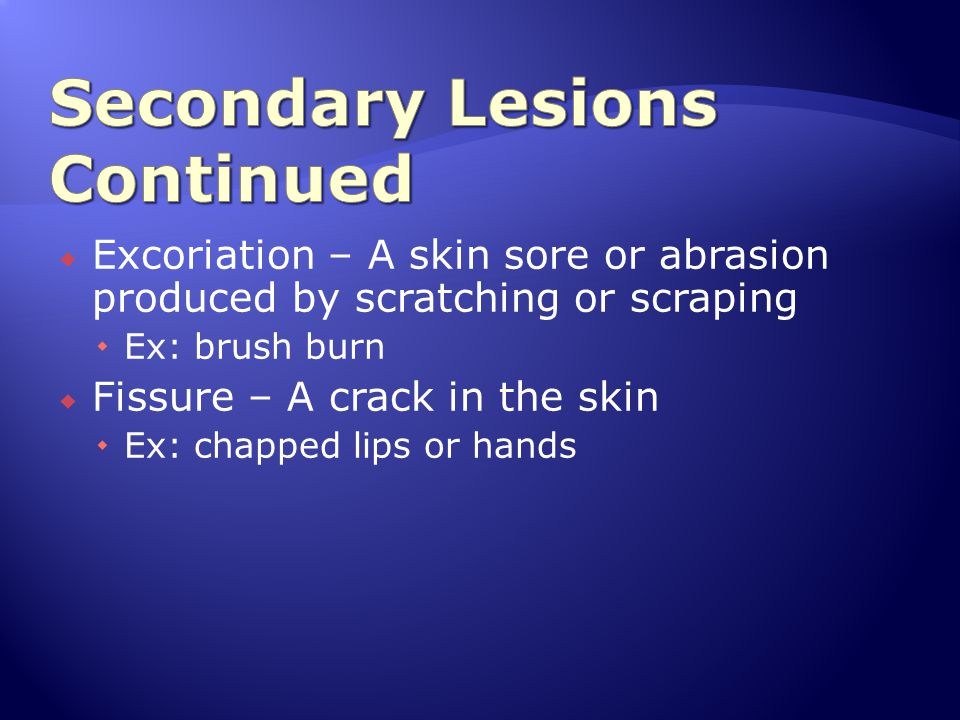  Excoriation – A skin sore or abrasion produced by scratching or scraping  Ex: brush burn  Fissure – A crack in the skin  Ex: chapped lips or hand