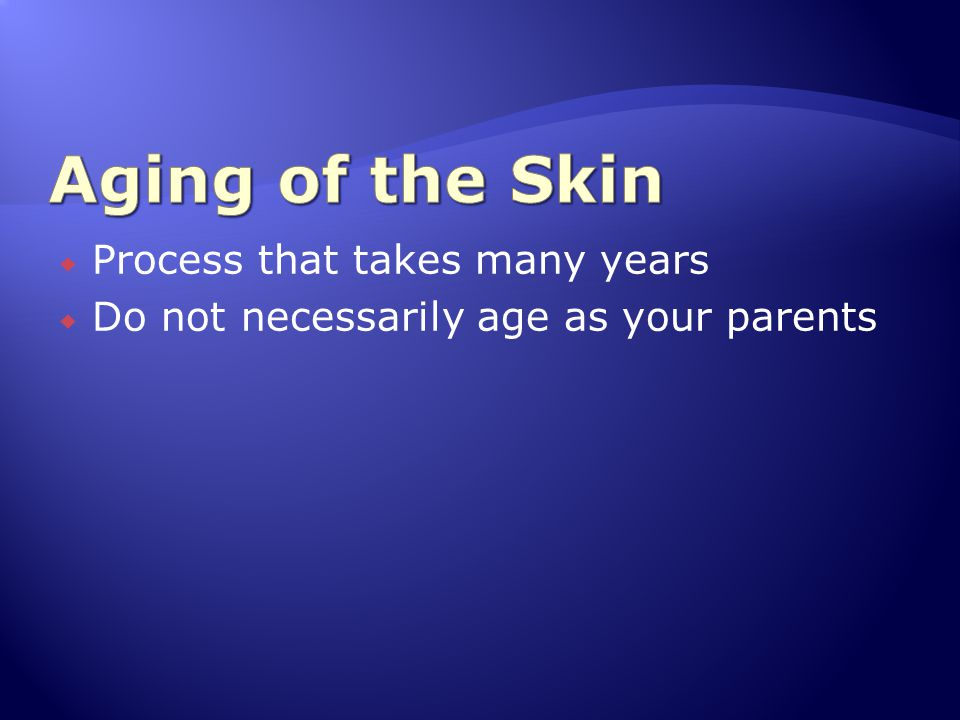  Process that takes many years  Do not necessarily age as your parents