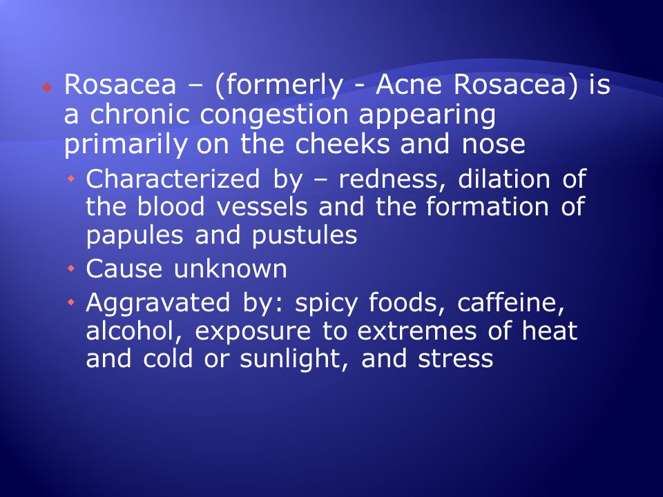  Rosacea – (formerly - Acne Rosacea) is a chronic congestion appearing primarily on the cheeks and nose  Characterized by – redness, dilation of the