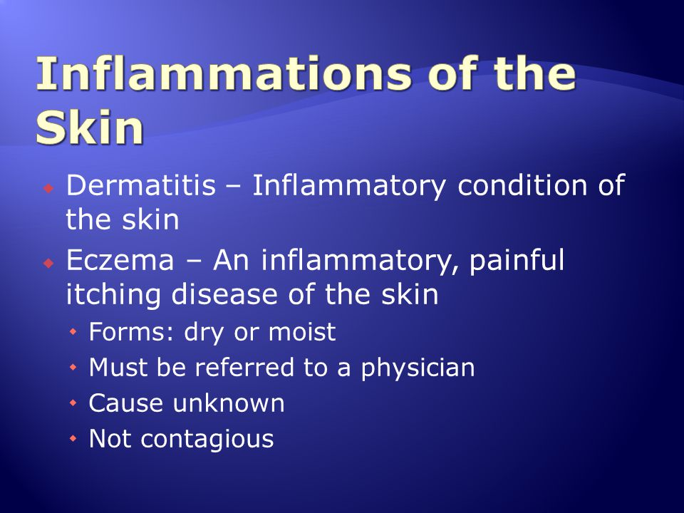  Dermatitis – Inflammatory condition of the skin  Eczema – An inflammatory, painful itching disease of the skin  Forms: dry or moist  Must be refe