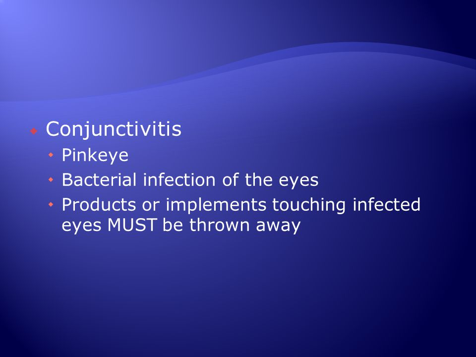  Conjunctivitis  Pinkeye  Bacterial infection of the eyes  Products or implements touching infected eyes MUST be thrown away