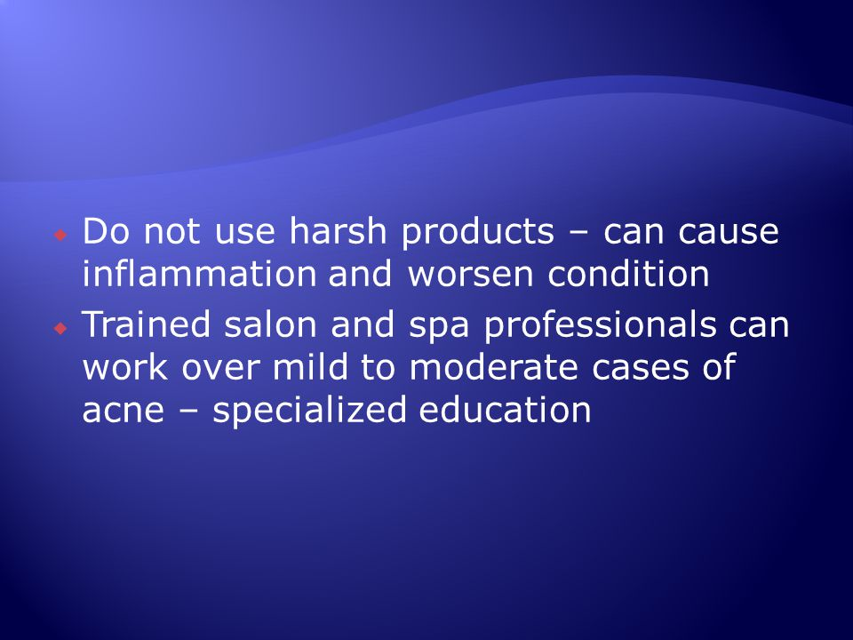  Do not use harsh products – can cause inflammation and worsen condition  Trained salon and spa professionals can work over mild to moderate cases o