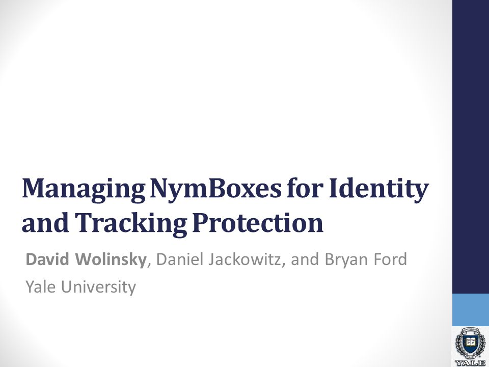 Managing NymBoxes for Identity and Tracking Protection David Wolinsky, Daniel Jackowitz, and Bryan Ford Yale University
