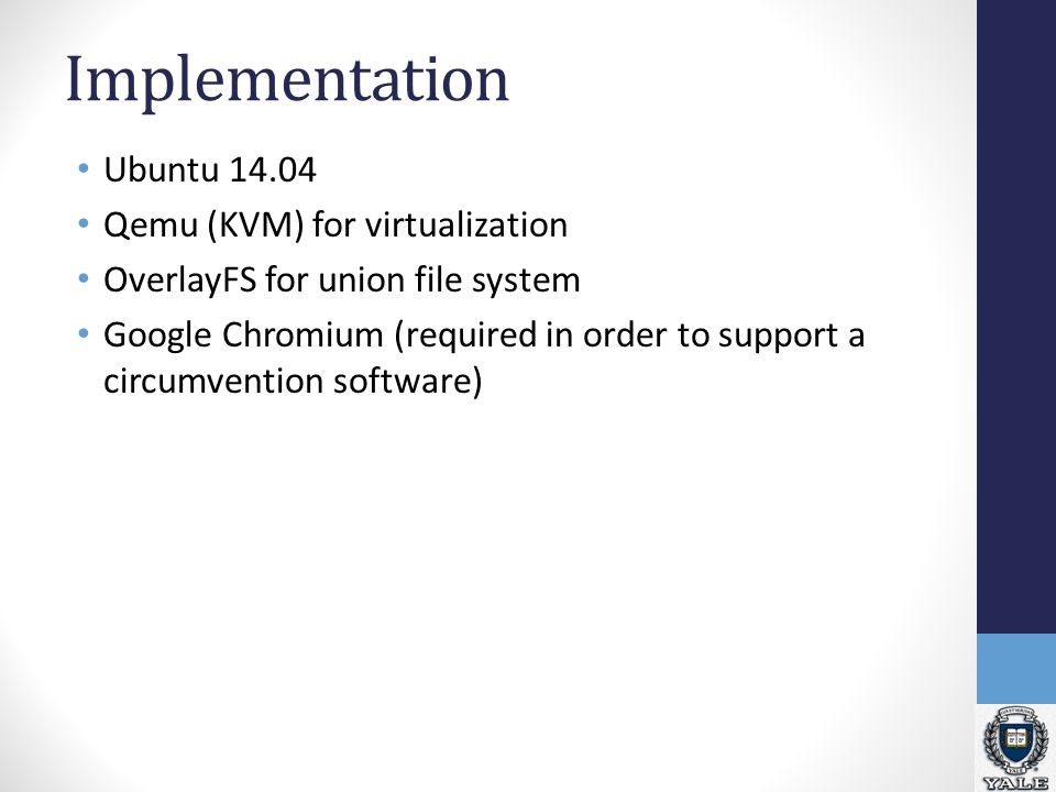 Implementation Ubuntu 14.04 Qemu (KVM) for virtualization OverlayFS for union file system Google Chromium (required in order to support a circumvention software)