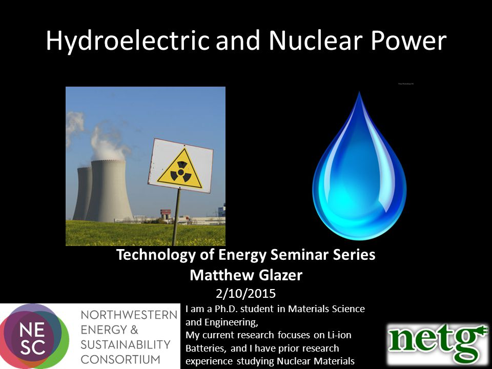 Hydroelectric and Nuclear Power Technology of Energy Seminar Series Matthew Glazer 2/10/2015 I am a Ph.D.