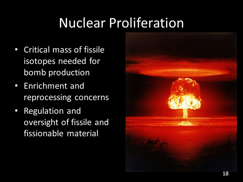Nuclear Proliferation Critical mass of fissile isotopes needed for bomb production Enrichment and reprocessing concerns Regulation and oversight of fi