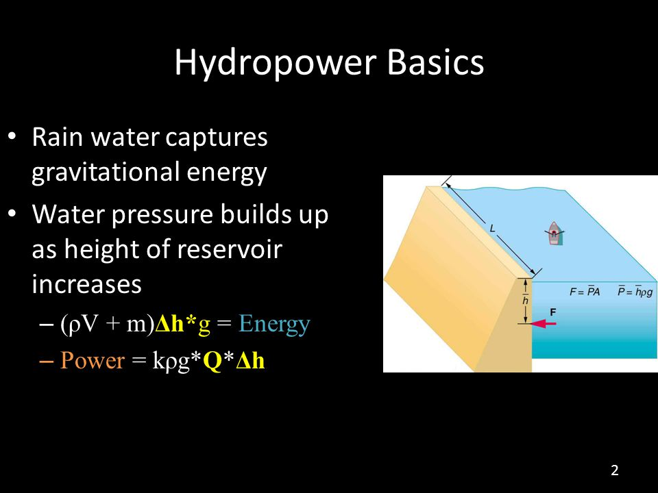 Hydropower Basics Rain water captures gravitational energy Water pressure builds up as height of reservoir increases – (ρV + m)Δh*g = Energy – Power = kρg*Q*Δh 2