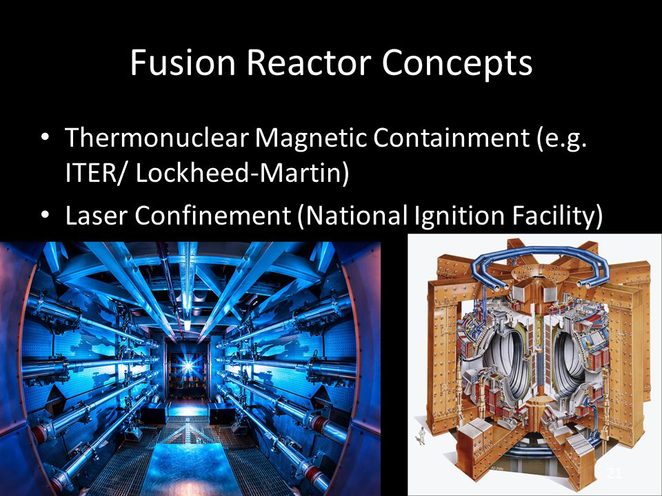 Fusion Reactor Concepts Thermonuclear Magnetic Containment (e.g. ITER/ Lockheed-Martin) Laser Confinement (National Ignition Facility) 21