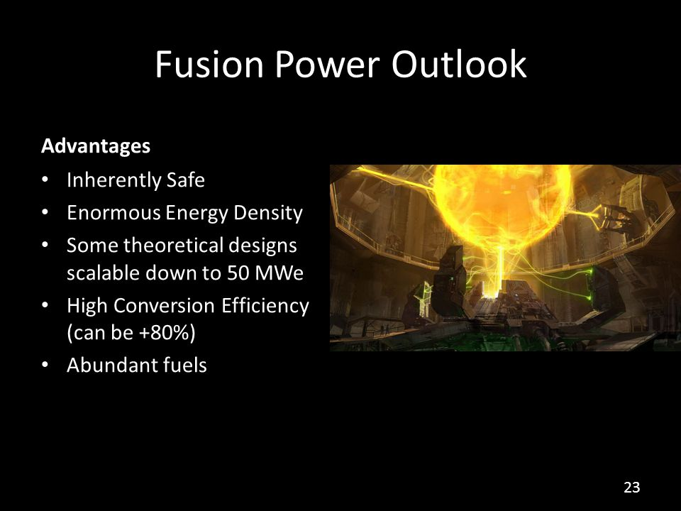 Fusion Power Outlook Advantages Inherently Safe Enormous Energy Density Some theoretical designs scalable down to 50 MWe High Conversion Efficiency (can be +80%) Abundant fuels 23