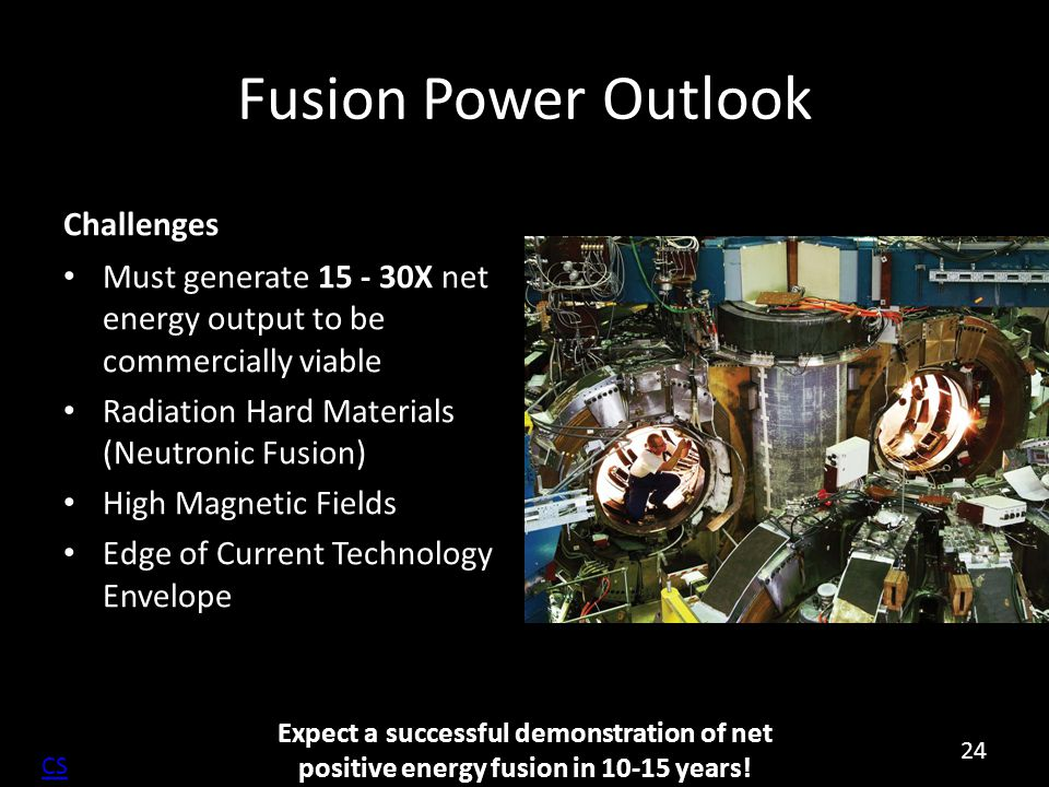 Fusion Power Outlook Challenges Must generate 15 - 30X net energy output to be commercially viable Radiation Hard Materials (Neutronic Fusion) High Ma