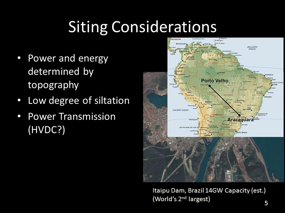 Siting Considerations Power and energy determined by topography Low degree of siltation Power Transmission (HVDC?) Itaipu Dam, Brazil 14GW Capacity (est.) (World's 2 nd largest) 5