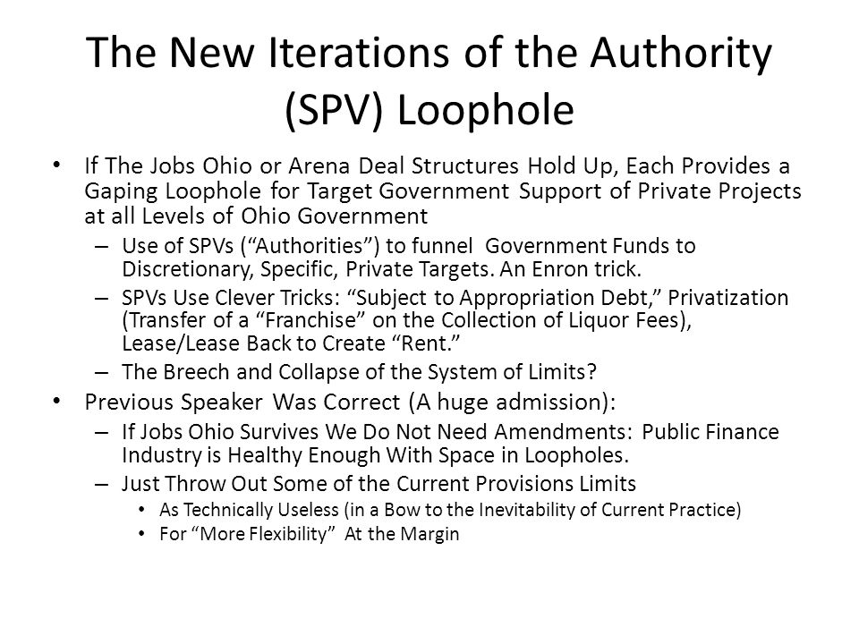The New Iterations of the Authority (SPV) Loophole If The Jobs Ohio or Arena Deal Structures Hold Up, Each Provides a Gaping Loophole for Target Government Support of Private Projects at all Levels of Ohio Government – Use of SPVs ( Authorities ) to funnel Government Funds to Discretionary, Specific, Private Targets.