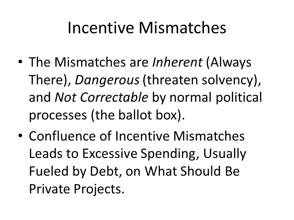 Incentive Mismatches The Mismatches are Inherent (Always There), Dangerous (threaten solvency), and Not Correctable by normal political processes (the ballot box).