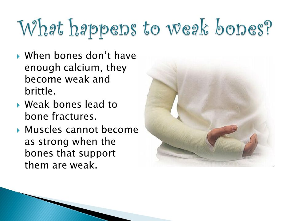  When bones don't have enough calcium, they become weak and brittle.