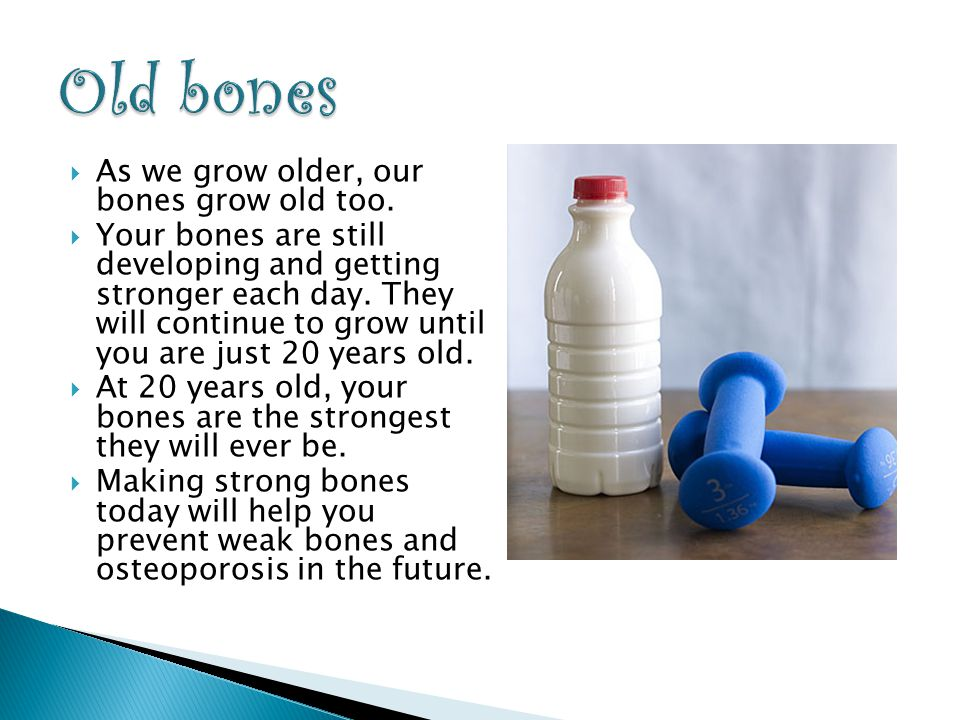  As we grow older, our bones grow old too.