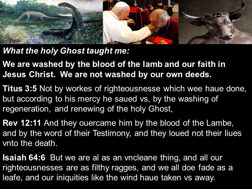 What the holy Ghost taught me: We are washed by the blood of the lamb and our faith in Jesus Christ.