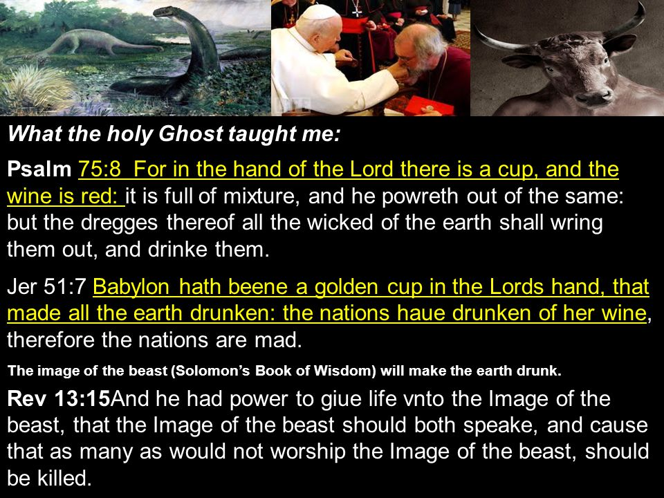 What the holy Ghost taught me: Psalm 75:8 For in the hand of the Lord there is a cup, and the wine is red: it is full of mixture, and he powreth out of the same: but the dregges thereof all the wicked of the earth shall wring them out, and drinke them.