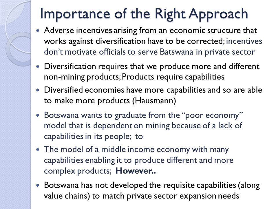 Importance of the Right Approach Adverse incentives arising from an economic structure that works against diversification have to be corrected; incentives don't motivate officials to serve Batswana in private sector Diversification requires that we produce more and different non-mining products; Products require capabilities Diversified economies have more capabilities and so are able to make more products (Hausmann) Botswana wants to graduate from the poor economy model that is dependent on mining because of a lack of capabilities in its people; to The model of a middle income economy with many capabilities enabling it to produce different and more complex products; However..