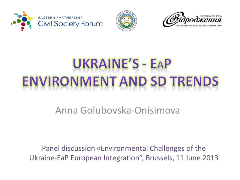 Anna Golubovska-Onisimova Panel discussion «Environmental Challenges of the Ukraine-EaP European Integration , Brussels, 11 June 2013