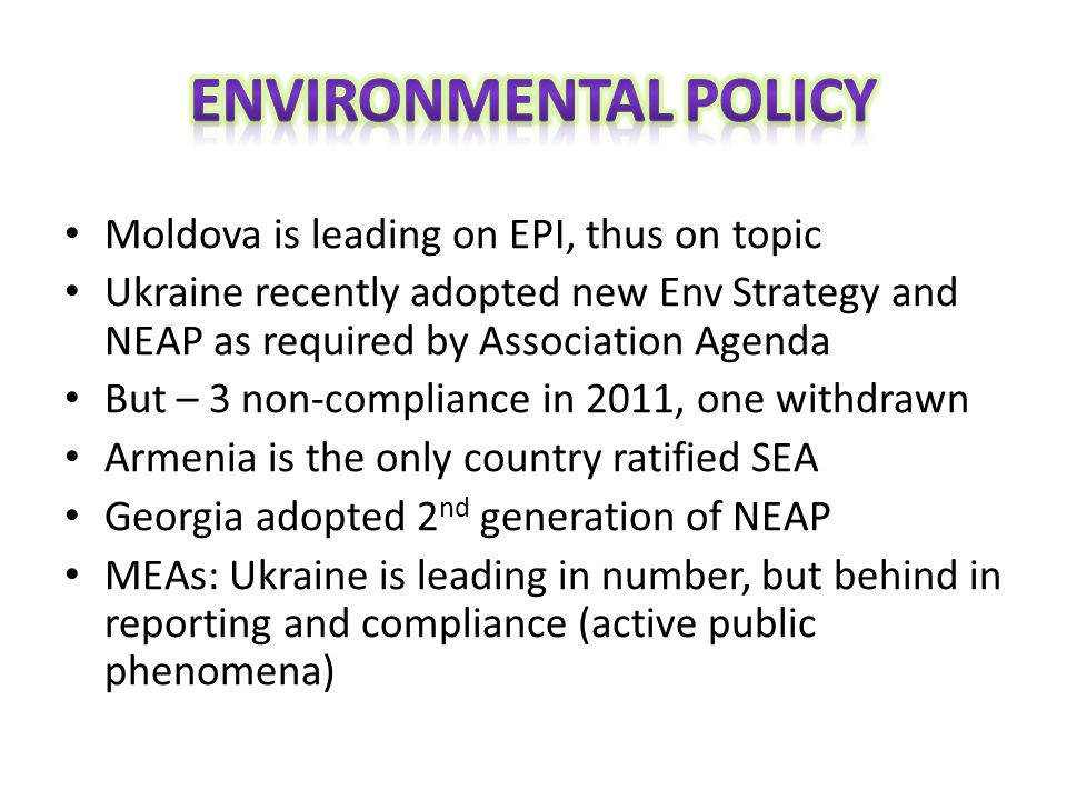 Moldova is leading on EPI, thus on topic Ukraine recently adopted new Env Strategy and NEAP as required by Association Agenda But – 3 non-compliance in 2011, one withdrawn Armenia is the only country ratified SEA Georgia adopted 2 nd generation of NEAP MEAs: Ukraine is leading in number, but behind in reporting and compliance (active public phenomena)