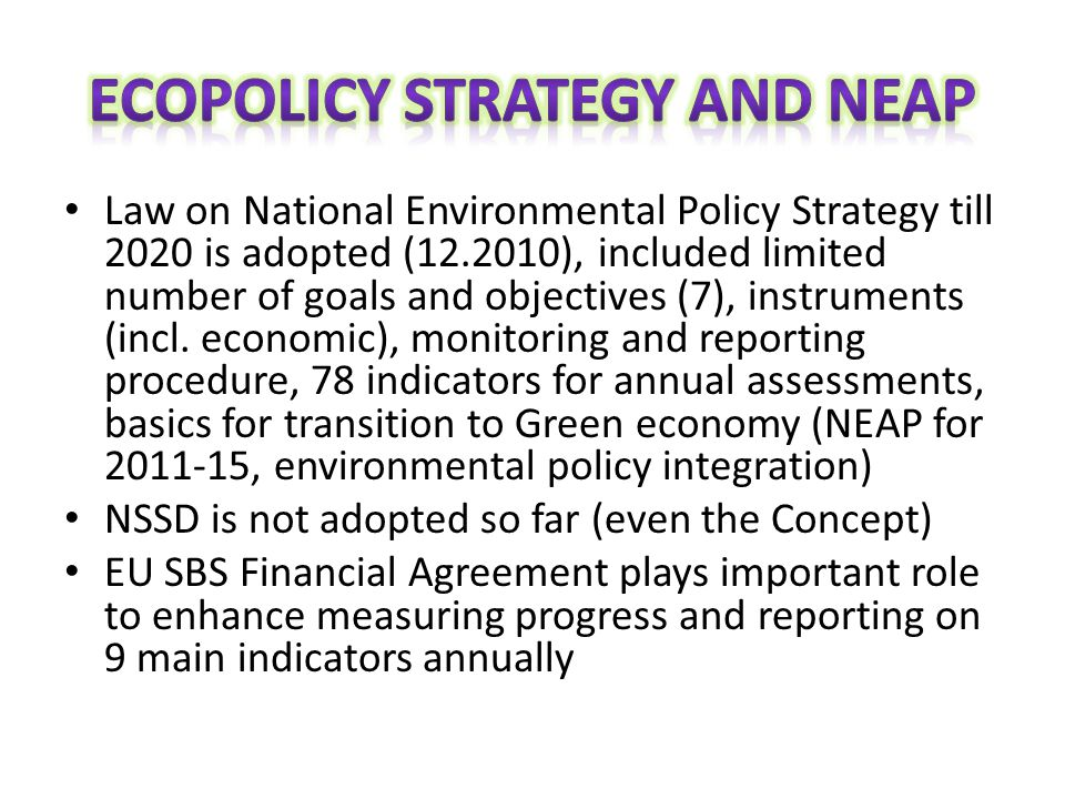 Law on National Environmental Policy Strategy till 2020 is adopted (12.2010), included limited number of goals and objectives (7), instruments (incl.