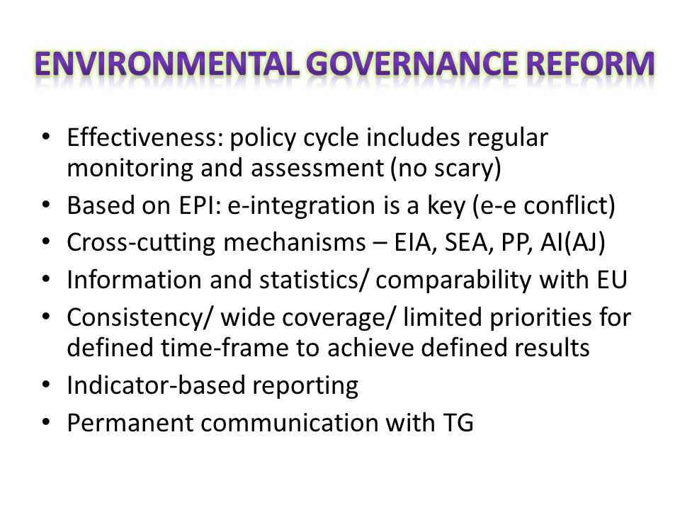 Effectiveness: policy cycle includes regular monitoring and assessment (no scary) Based on EPI: e-integration is a key (e-e conflict) Cross-cutting mechanisms – EIA, SEA, PP, AI(AJ) Information and statistics/ comparability with EU Consistency/ wide coverage/ limited priorities for defined time-frame to achieve defined results Indicator-based reporting Permanent communication with TG
