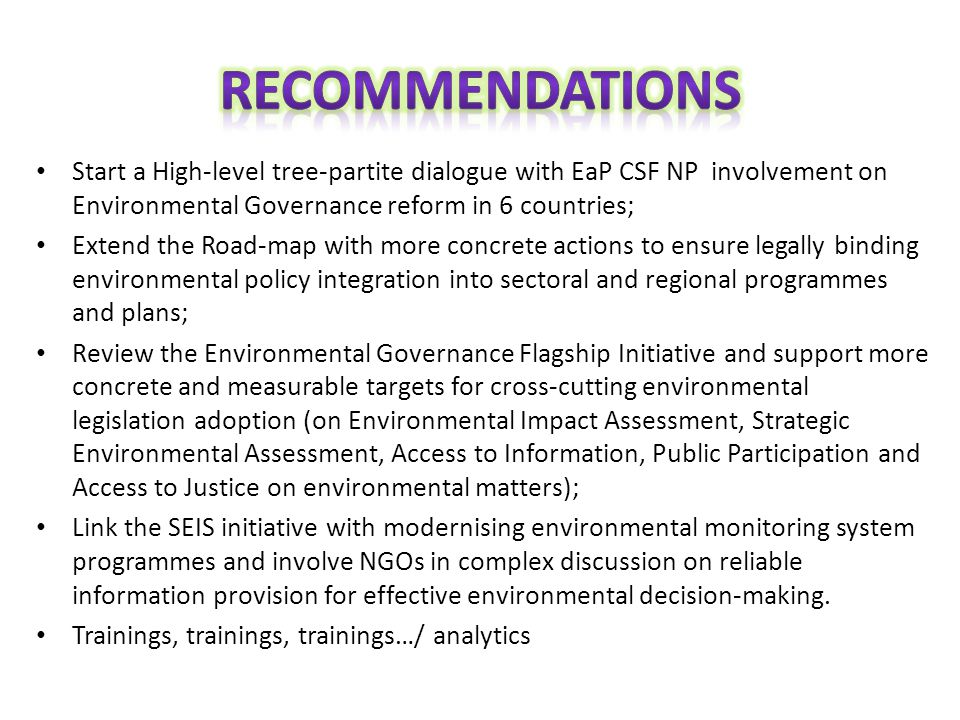 Start a High-level tree-partite dialogue with EaP CSF NP involvement on Environmental Governance reform in 6 countries; Extend the Road-map with more concrete actions to ensure legally binding environmental policy integration into sectoral and regional programmes and plans; Review the Environmental Governance Flagship Initiative and support more concrete and measurable targets for cross-cutting environmental legislation adoption (on Environmental Impact Assessment, Strategic Environmental Assessment, Access to Information, Public Participation and Access to Justice on environmental matters); Link the SEIS initiative with modernising environmental monitoring system programmes and involve NGOs in complex discussion on reliable information provision for effective environmental decision-making.