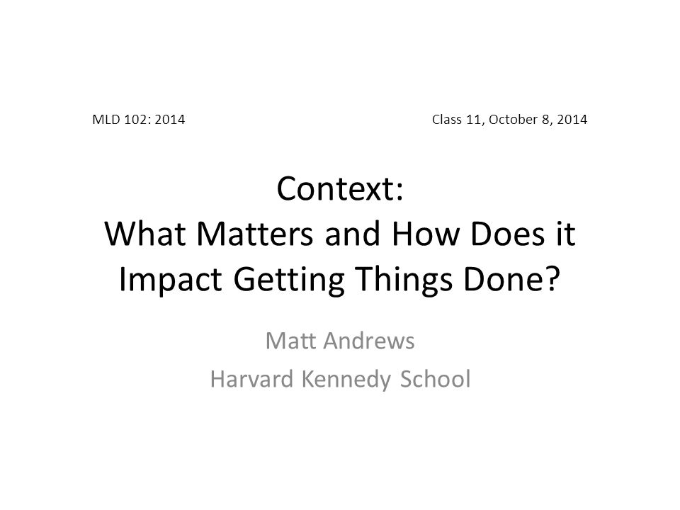 MLD 102: 2014Class 11, October 8, 2014 Context: What Matters and How Does it Impact Getting Things Done.