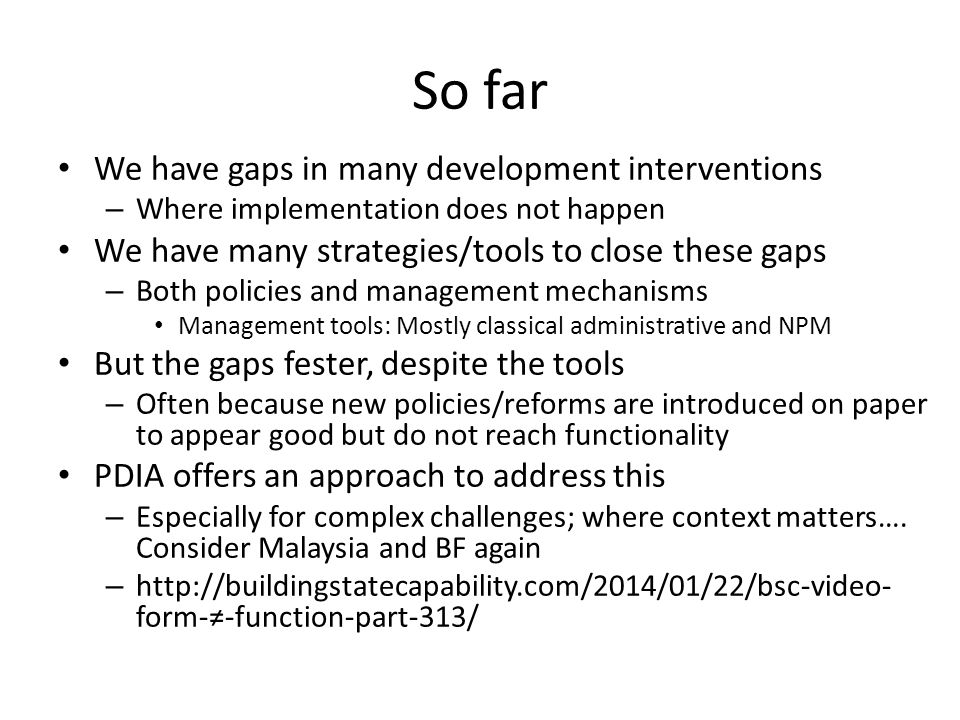 So far We have gaps in many development interventions – Where implementation does not happen We have many strategies/tools to close these gaps – Both policies and management mechanisms Management tools: Mostly classical administrative and NPM But the gaps fester, despite the tools – Often because new policies/reforms are introduced on paper to appear good but do not reach functionality PDIA offers an approach to address this – Especially for complex challenges; where context matters….