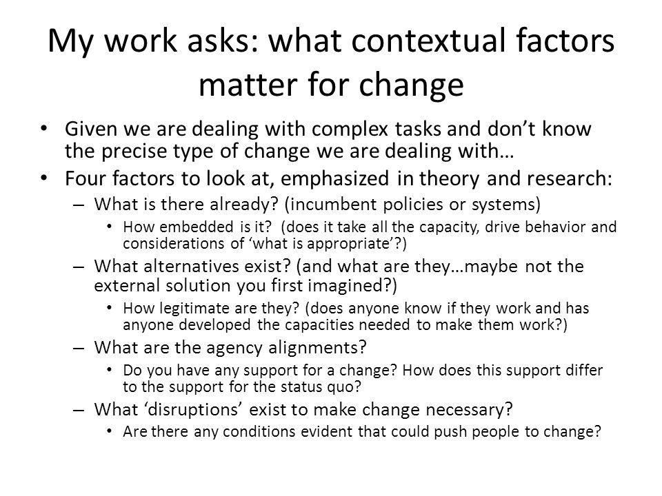 Basic rules of looking into context The more disruption, the greater the scope for change The weaker incumbents, the greater scope for change The more legitimate new alternatives, the greater the scope for change The more power and agency is aligned behind the new alternatives, the greater the scope for change Notice that all four factors are variables in your finding and fitting strategy: It matters what you find when you start in a context, but it also matters how you work with these factors to create space for change