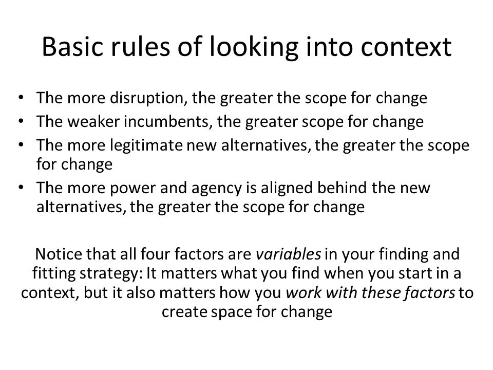 (Especially) if your challenge is complex, the context will determine what you can do (some simple ideas); but you can work with your context as well Harvard Kennedy School, MLD 102 2013 Matt Andrews Make the context ready: Challenge incumbents; introduce alternatives; mobilize agents; Point to disruption Exploit the readyness: Weaken and push out incumbents; formalize and routinize alternatives; support agents; Use disruption