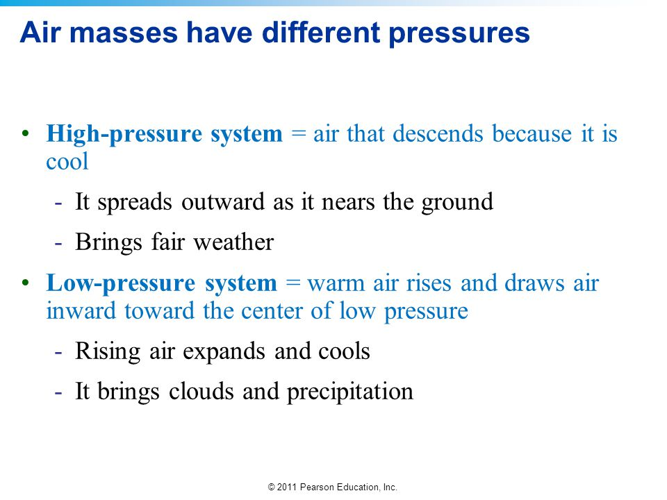 © 2011 Pearson Education, Inc. Air masses have different pressures High-pressure system = air that descends because it is cool -It spreads outward as