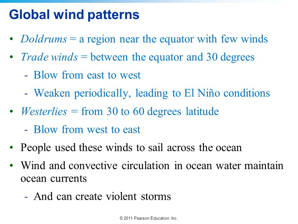 © 2011 Pearson Education, Inc. Global wind patterns Doldrums = a region near the equator with few winds Trade winds = between the equator and 30 degre