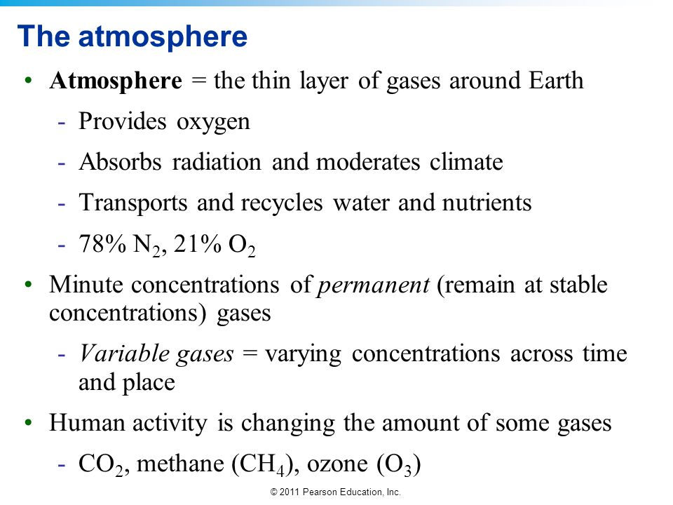 © 2011 Pearson Education, Inc. The atmosphere Atmosphere = the thin layer of gases around Earth -Provides oxygen -Absorbs radiation and moderates clim