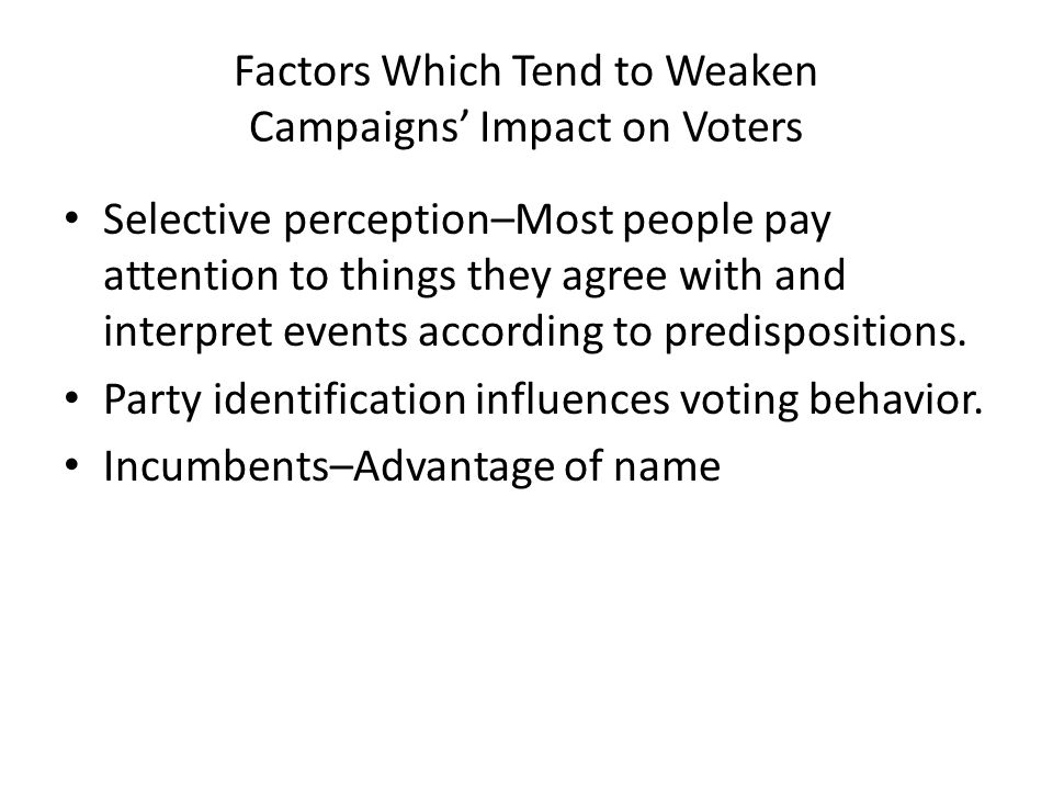 Factors Which Tend to Weaken Campaigns' Impact on Voters Selective perception–Most people pay attention to things they agree with and interpret events according to predispositions.