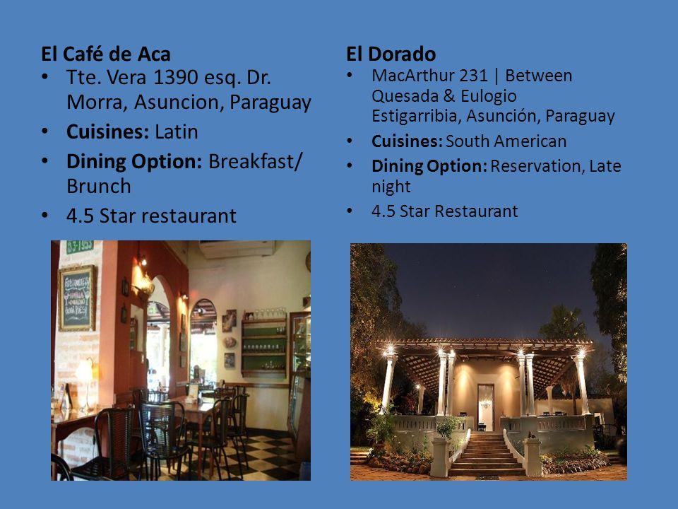 El Café de Aca Tte. Vera 1390 esq. Dr. Morra, Asuncion, Paraguay Cuisines: Latin Dining Option: Breakfast/ Brunch 4.5 Star restaurant El Dorado MacArt