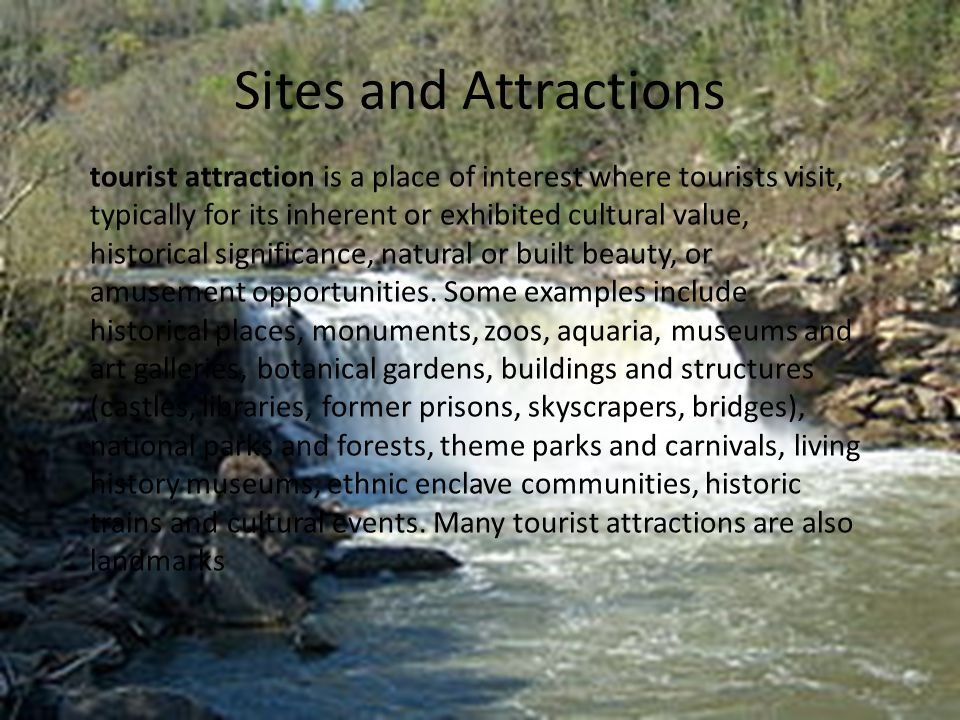Sites and Attractions tourist attraction is a place of interest where tourists visit, typically for its inherent or exhibited cultural value, historical significance, natural or built beauty, or amusement opportunities.