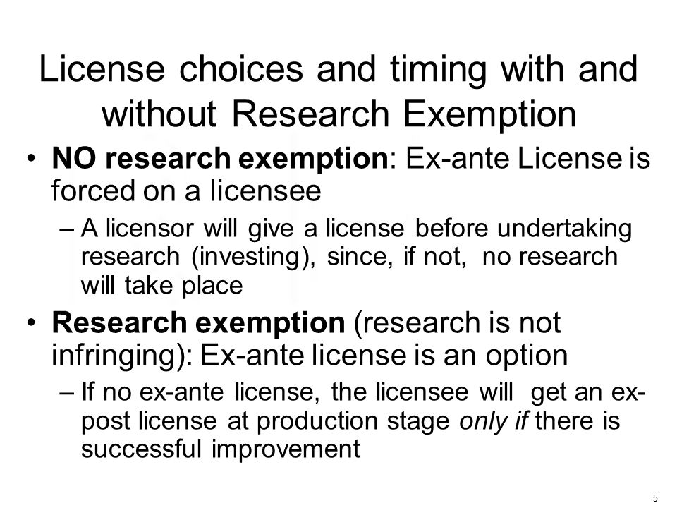 5 License choices and timing with and without Research Exemption NO research exemption: Ex-ante License is forced on a licensee –A licensor will give a license before undertaking research (investing), since, if not, no research will take place Research exemption (research is not infringing): Ex-ante license is an option –If no ex-ante license, the licensee will get an ex- post license at production stage only if there is successful improvement
