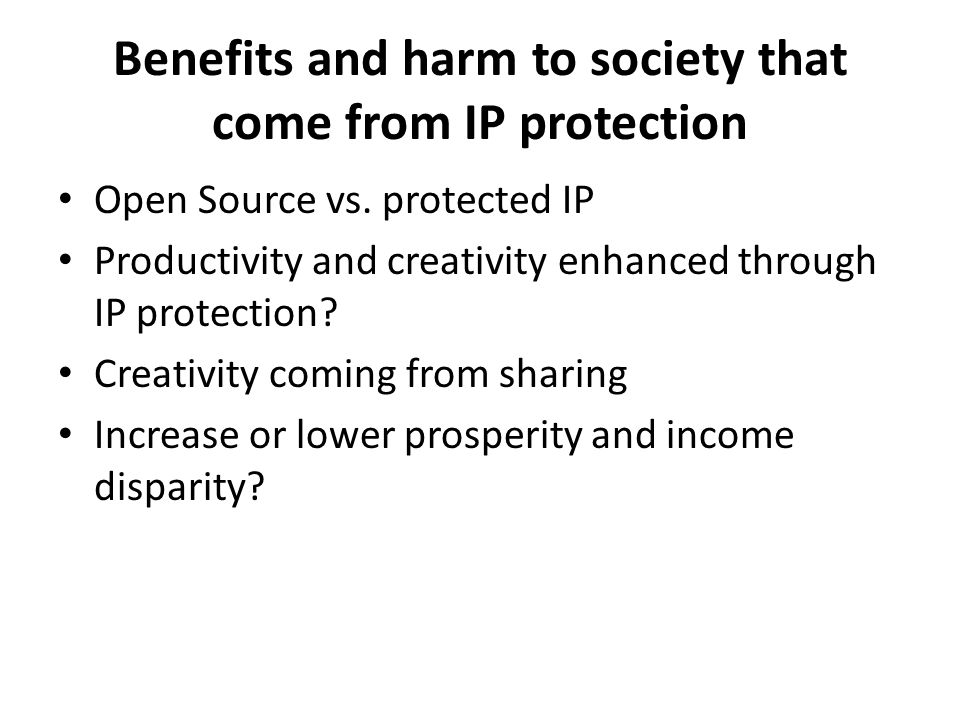 Benefits and harm to society that come from IP protection Open Source vs. protected IP Productivity and creativity enhanced through IP protection? Cre